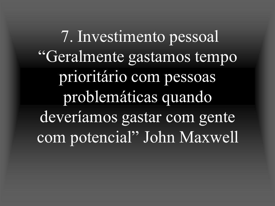 7. Investimento pessoal Geralmente gastamos tempo prioritário com pessoas problemáticas quando deveríamos gastar com gente com potencial John Maxwell