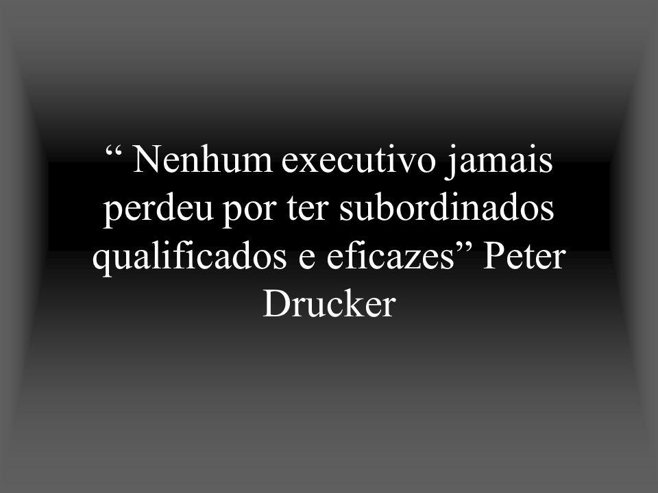 Nenhum executivo jamais perdeu por ter subordinados qualificados e eficazes Peter Drucker