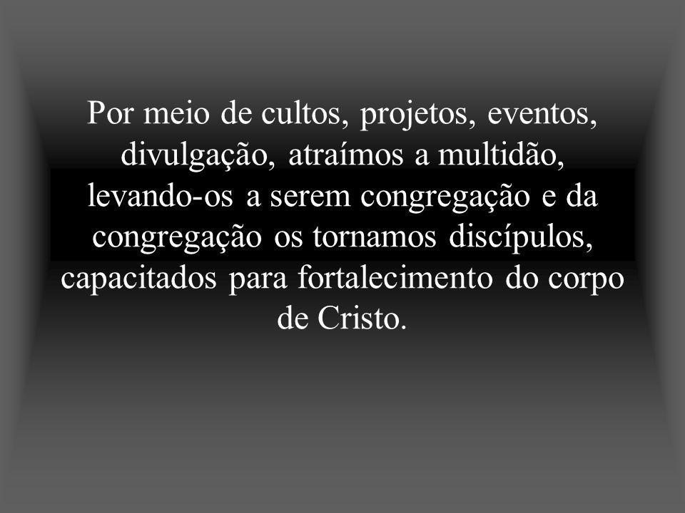 Por meio de cultos, projetos, eventos, divulgação, atraímos a multidão, levando-os a serem congregação e da congregação os tornamos discípulos, capaci
