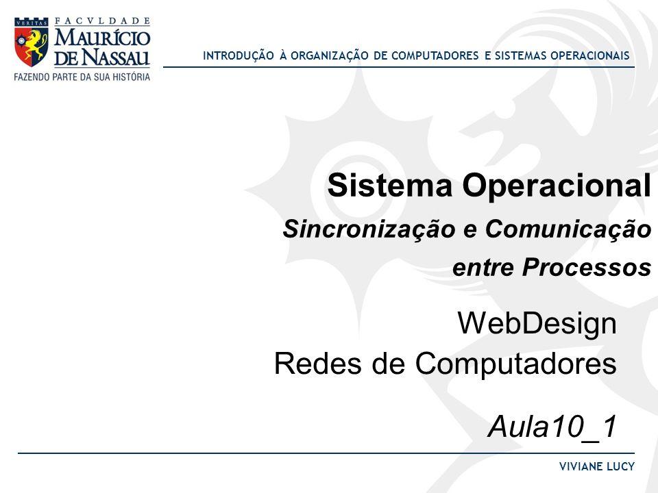 INTRODUÇÃO À ORGANIZAÇÃO DE COMPUTADORES E SISTEMAS OPERACIONAIS VIVIANE LUCY Sistema Operacional Sincronização e Comunicação entre Processos WebDesig