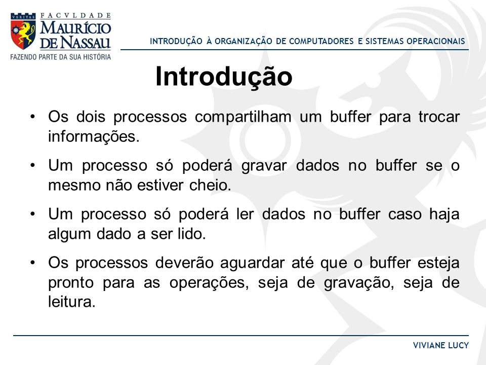 INTRODUÇÃO À ORGANIZAÇÃO DE COMPUTADORES E SISTEMAS OPERACIONAIS VIVIANE LUCY Introdução Os dois processos compartilham um buffer para trocar informaç