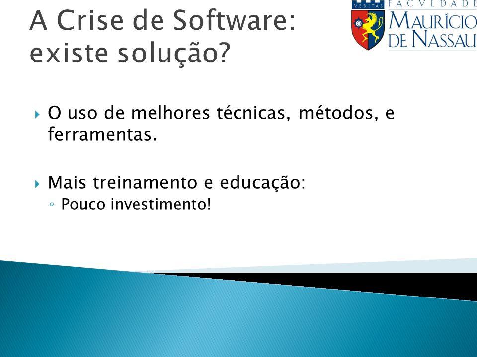 A Crise de Software: existe solução? O uso de melhores técnicas, métodos, e ferramentas. Mais treinamento e educação: Pouco investimento!