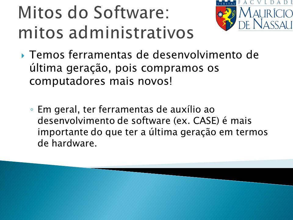 Mitos do Software: mitos administrativos Temos ferramentas de desenvolvimento de última geração, pois compramos os computadores mais novos! Em geral,