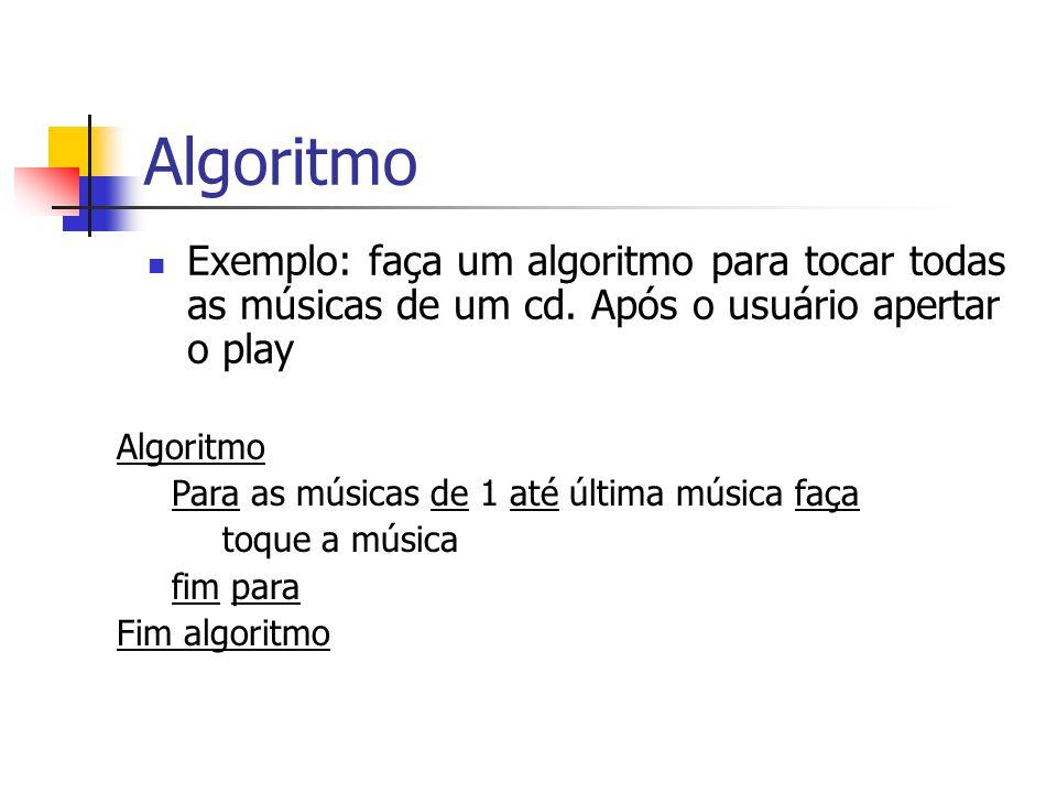 Algoritmo Exemplo: faça um algoritmo para tocar todas as músicas de um cd. Após o usuário apertar o play Algoritmo Para as músicas de 1 até última mús