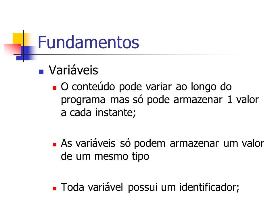 Fundamentos Variáveis O conteúdo pode variar ao longo do programa mas só pode armazenar 1 valor a cada instante; As variáveis só podem armazenar um va