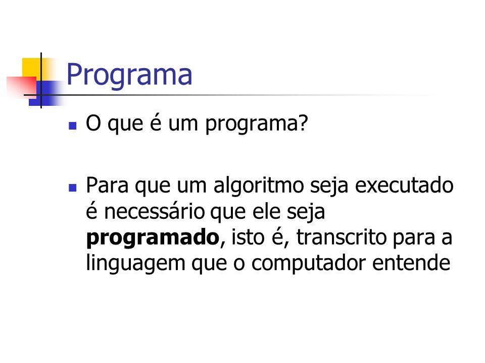 Programa O que é um programa? Para que um algoritmo seja executado é necessário que ele seja programado, isto é, transcrito para a linguagem que o com