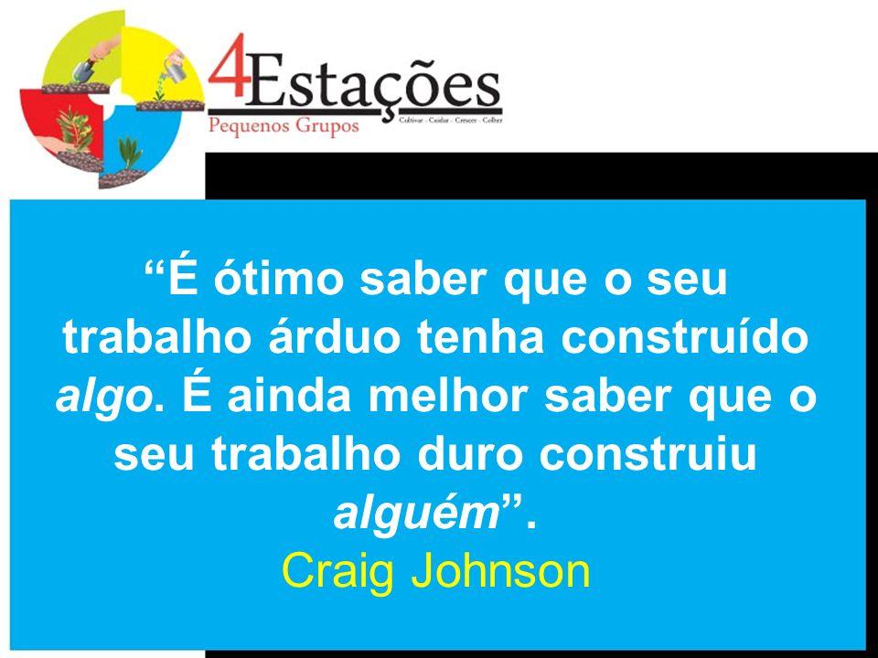 É ótimo saber que o seu trabalho árduo tenha construído algo. É ainda melhor saber que o seu trabalho duro construiu alguém. Craig Johnson