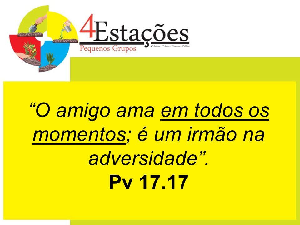 O amigo ama em todos os momentos; é um irmão na adversidade. Pv 17.17