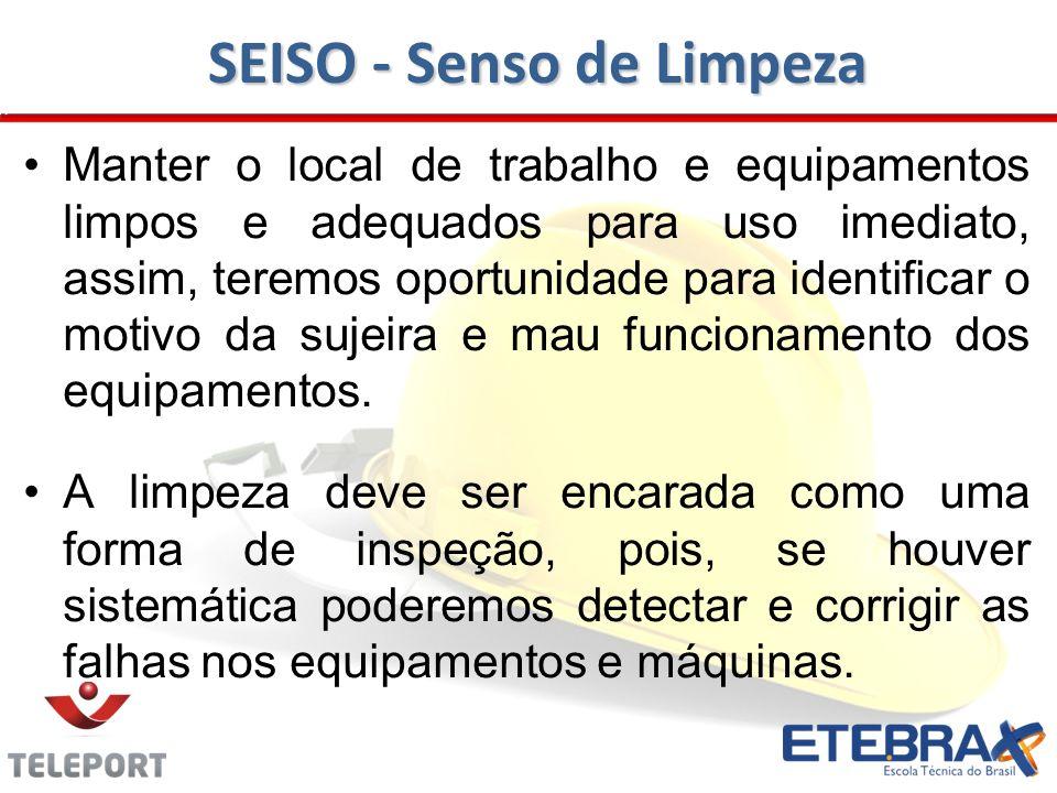SEISO - Senso de Limpeza Manter o local de trabalho e equipamentos limpos e adequados para uso imediato, assim, teremos oportunidade para identificar