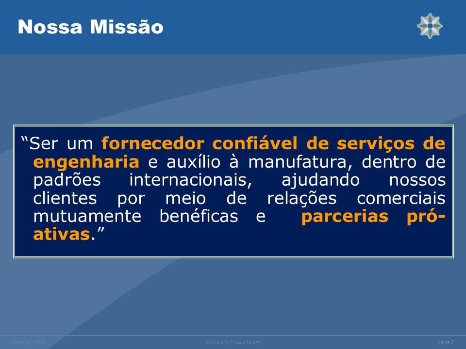 page 2 June 03, 2005 Company Presentation Nossa Missão Ser um fornecedor confiável de serviços de engenharia e auxílio à manufatura, dentro de padrões