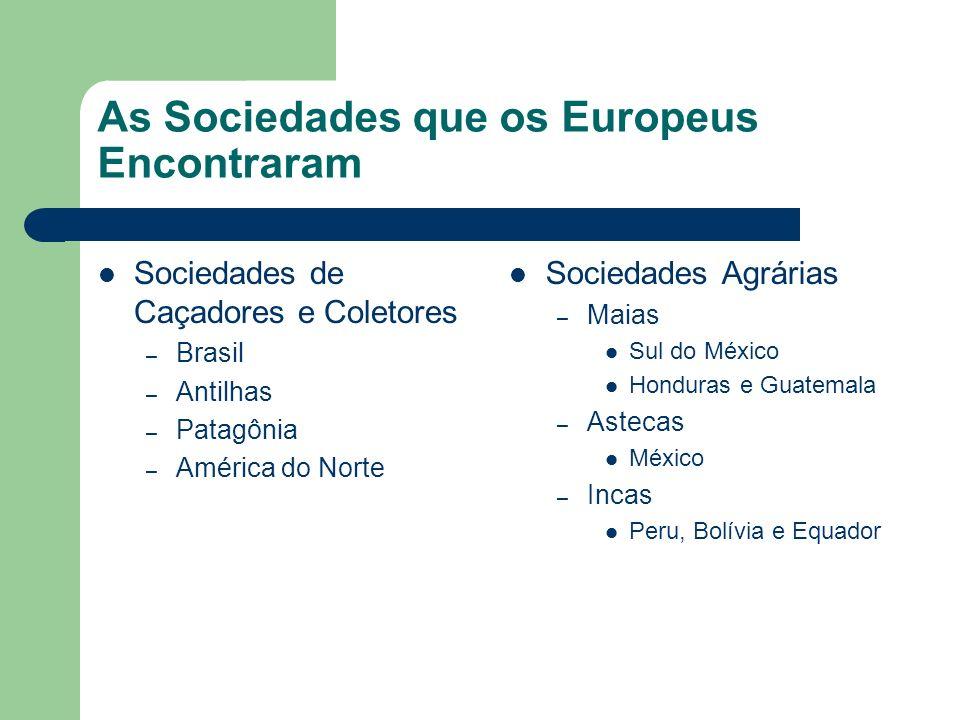 As Sociedades que os Europeus Encontraram Sociedades de Caçadores e Coletores – Brasil – Antilhas – Patagônia – América do Norte Sociedades Agrárias –