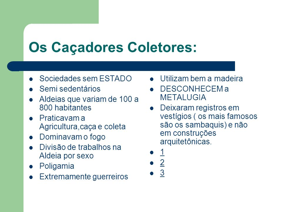 Os Caçadores Coletores: Sociedades sem ESTADO Semi sedentários Aldeias que variam de 100 a 800 habitantes Praticavam a Agricultura,caça e coleta Domin