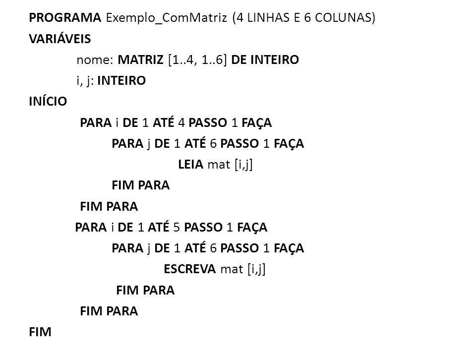 PROGRAMA Exemplo_ComMatriz (4 LINHAS E 6 COLUNAS) VARIÁVEIS nome: MATRIZ [1..4, 1..6] DE INTEIRO i, j: INTEIRO INÍCIO PARA i DE 1 ATÉ 4 PASSO 1 FAÇA P