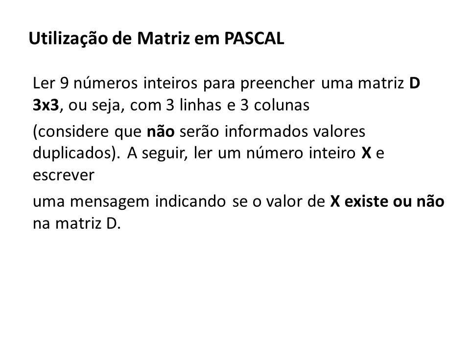 Utilização de Matriz em PASCAL Ler 9 números inteiros para preencher uma matriz D 3x3, ou seja, com 3 linhas e 3 colunas (considere que não serão info