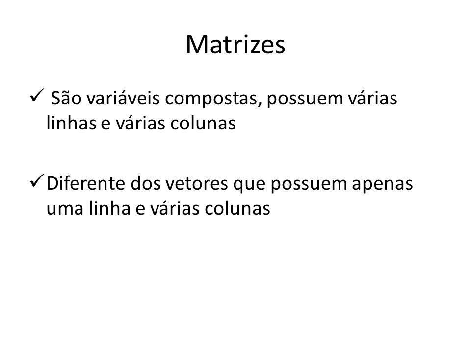 São variáveis compostas, possuem várias linhas e várias colunas Diferente dos vetores que possuem apenas uma linha e várias colunas Matrizes