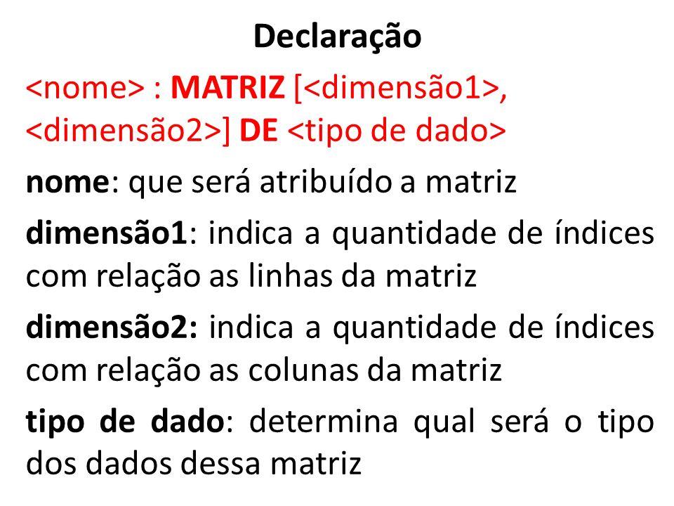 Declaração : MATRIZ [, ] DE nome: que será atribuído a matriz dimensão1: indica a quantidade de índices com relação as linhas da matriz dimensão2: ind