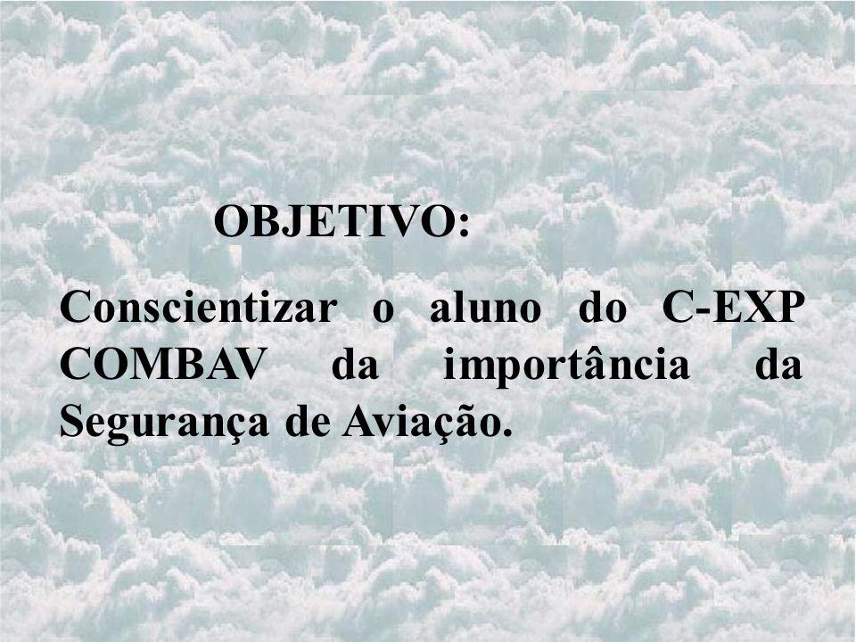 OBJETIVO: Conscientizar o aluno do C-EXP COMBAV da importância da Segurança de Aviação.