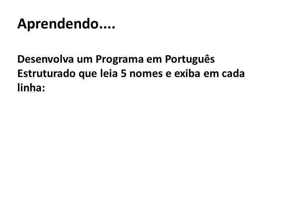 Aprendendo.... Desenvolva um Programa em Português Estruturado que leia 5 nomes e exiba em cada linha: