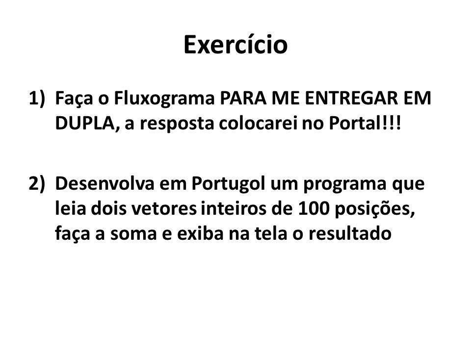 Exercício 1)Faça o Fluxograma PARA ME ENTREGAR EM DUPLA, a resposta colocarei no Portal!!! 2)Desenvolva em Portugol um programa que leia dois vetores