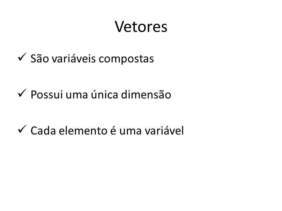 São variáveis compostas Possui uma única dimensão Cada elemento é uma variável Vetores