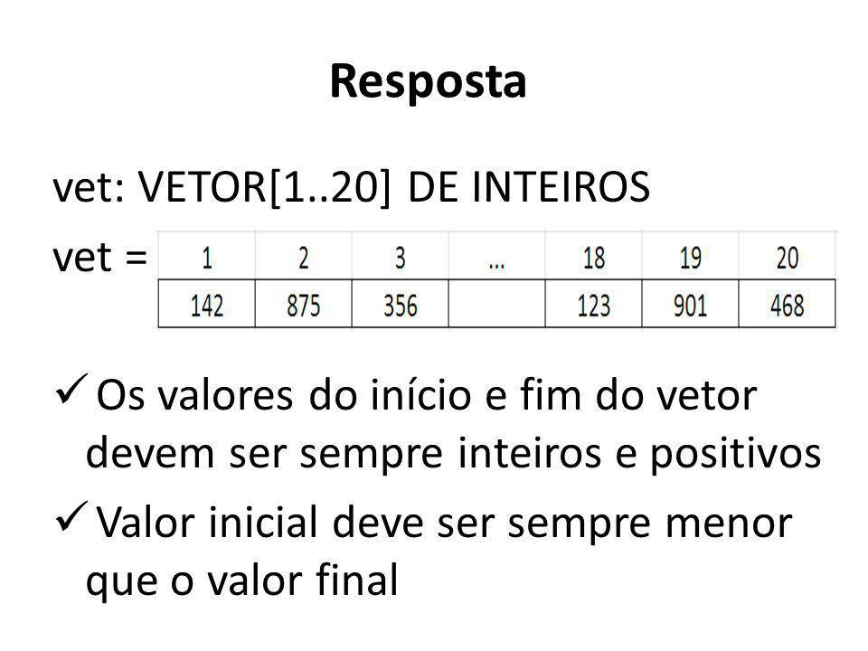 Resposta vet: VETOR[1..20] DE INTEIROS vet = Os valores do início e fim do vetor devem ser sempre inteiros e positivos Valor inicial deve ser sempre m