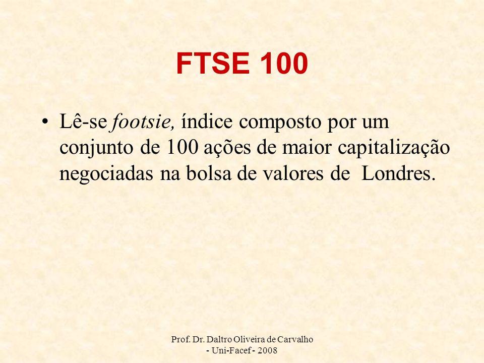 Prof. Dr. Daltro Oliveira de Carvalho - Uni-Facef - 2008 FTSE 100 Lê-se footsie, índice composto por um conjunto de 100 ações de maior capitalização n