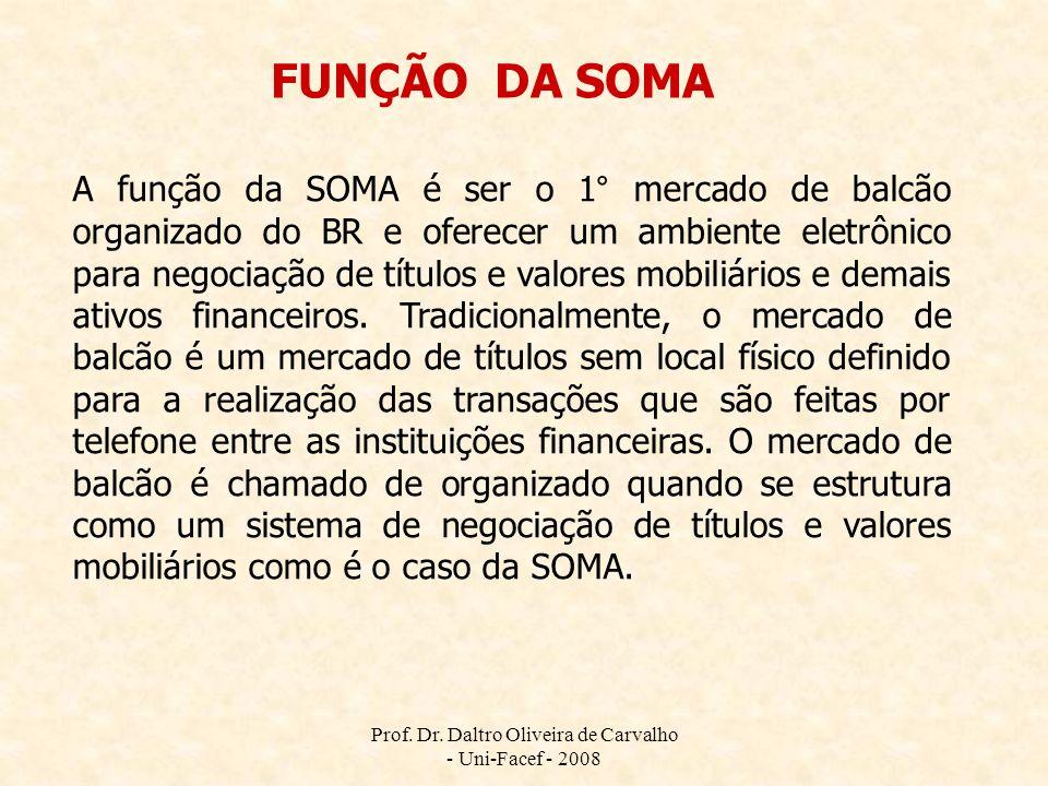 Prof. Dr. Daltro Oliveira de Carvalho - Uni-Facef - 2008 A função da SOMA é ser o 1° mercado de balcão organizado do BR e oferecer um ambiente eletrôn