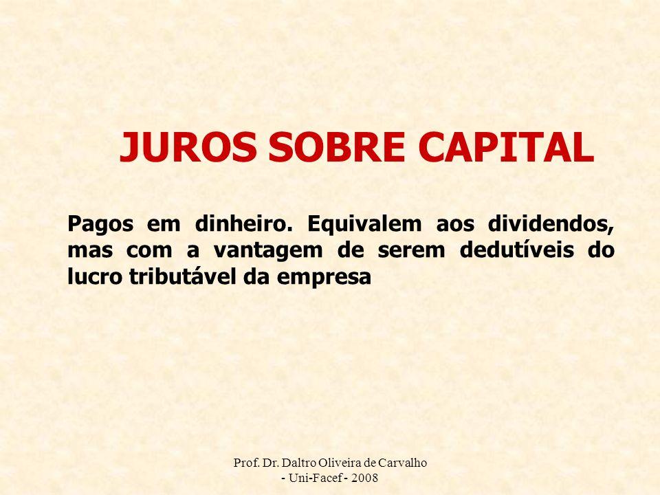 Prof. Dr. Daltro Oliveira de Carvalho - Uni-Facef - 2008 JUROS SOBRE CAPITAL Pagos em dinheiro. Equivalem aos dividendos, mas com a vantagem de serem