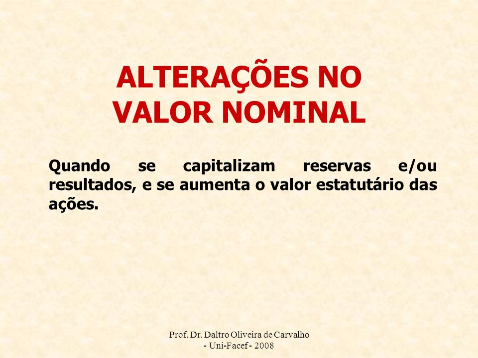 Prof. Dr. Daltro Oliveira de Carvalho - Uni-Facef - 2008 ALTERAÇÕES NO VALOR NOMINAL Quando se capitalizam reservas e/ou resultados, e se aumenta o va