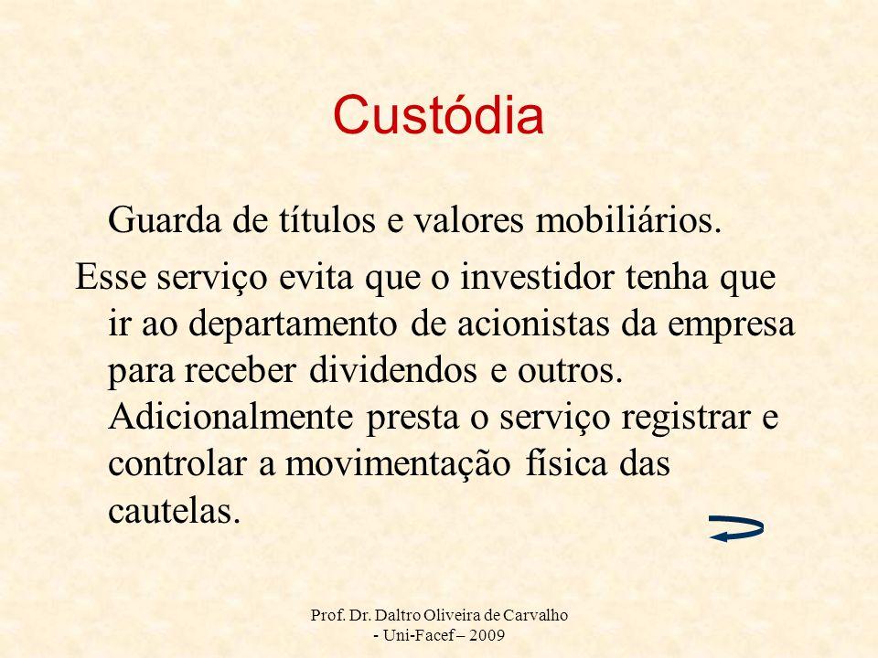 Prof. Dr. Daltro Oliveira de Carvalho - Uni-Facef – 2009 Custódia Guarda de títulos e valores mobiliários. Esse serviço evita que o investidor tenha q