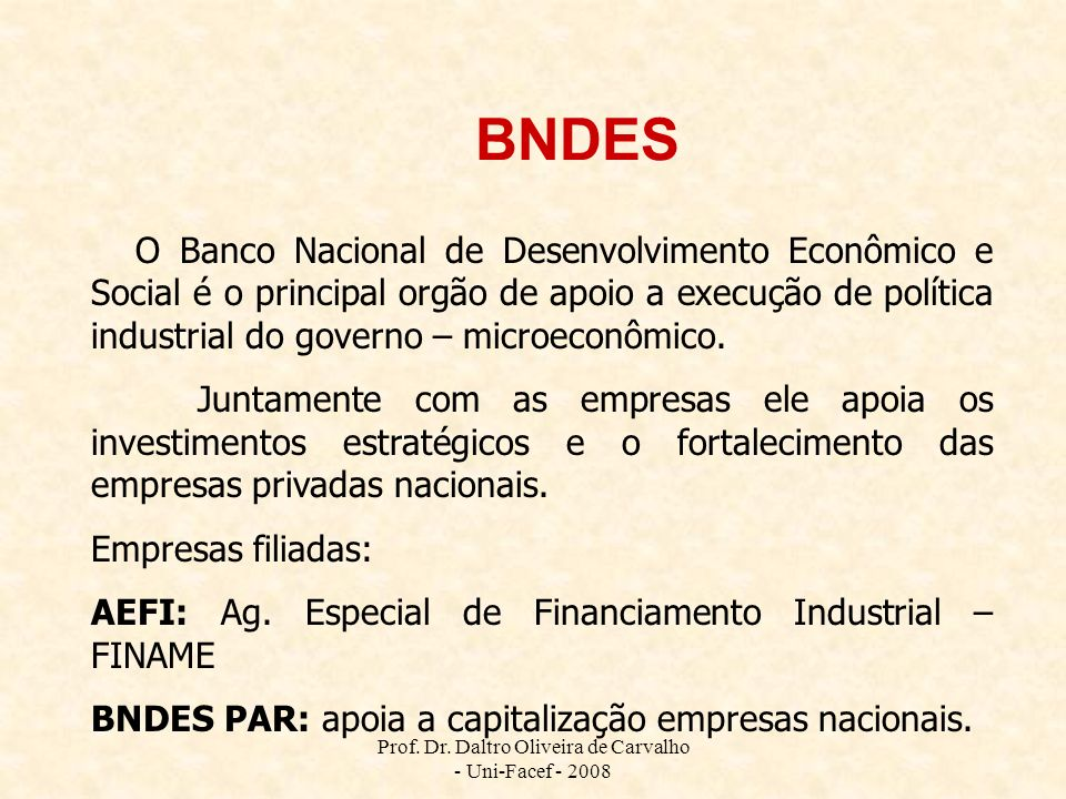 Prof. Dr. Daltro Oliveira de Carvalho - Uni-Facef - 2008 BNDES O Banco Nacional de Desenvolvimento Econômico e Social é o principal orgão de apoio a e