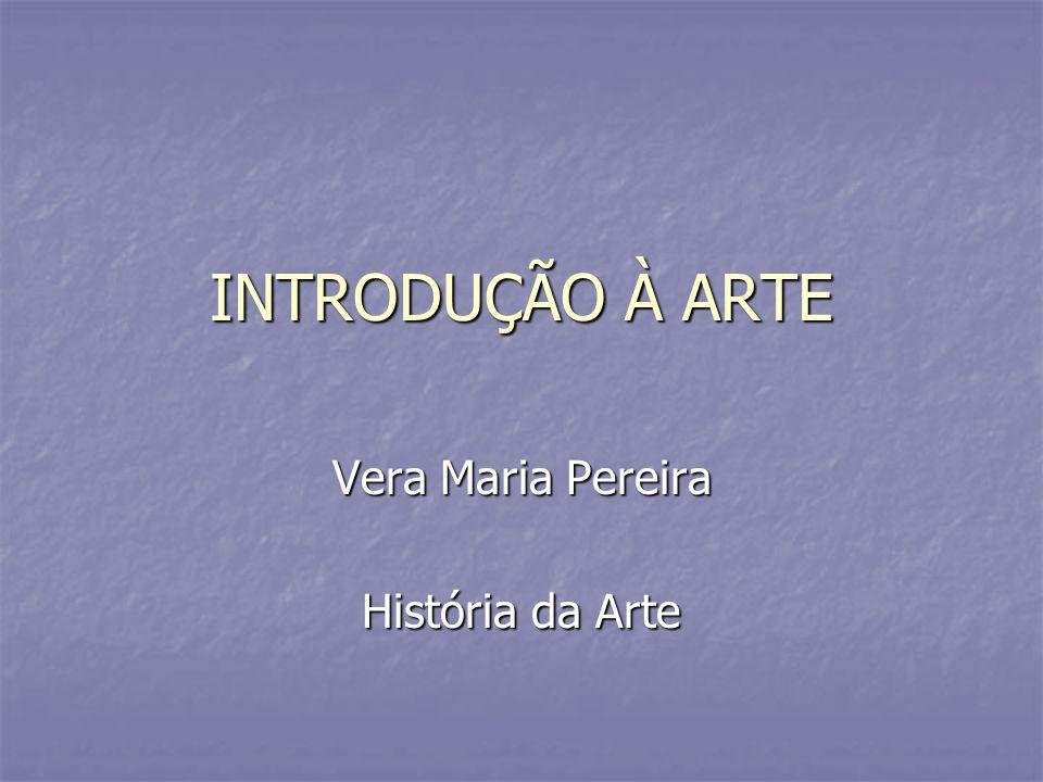 INTRODUÇÃO À ARTE Vera Maria Pereira História da Arte