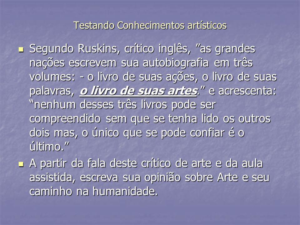 Testando Conhecimentos artísticos Segundo Ruskins, crítico inglês, as grandes nações escrevem sua autobiografia em três volumes: - o livro de suas açõ