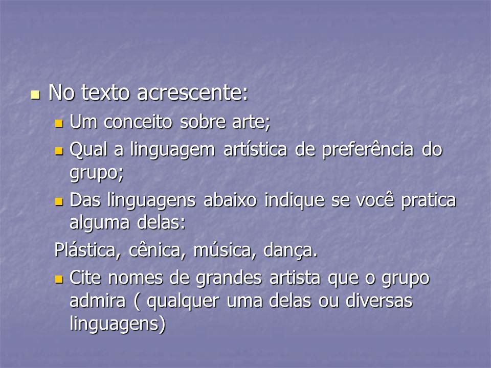 No texto acrescente: No texto acrescente: Um conceito sobre arte; Um conceito sobre arte; Qual a linguagem artística de preferência do grupo; Qual a l