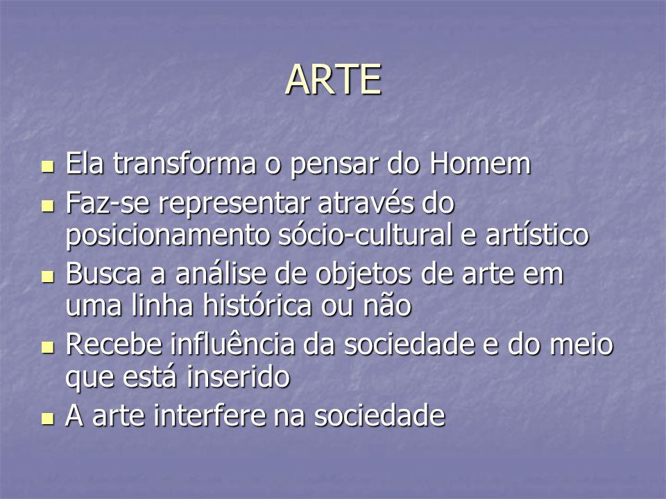 ARTE Ela transforma o pensar do Homem Ela transforma o pensar do Homem Faz-se representar através do posicionamento sócio-cultural e artístico Faz-se