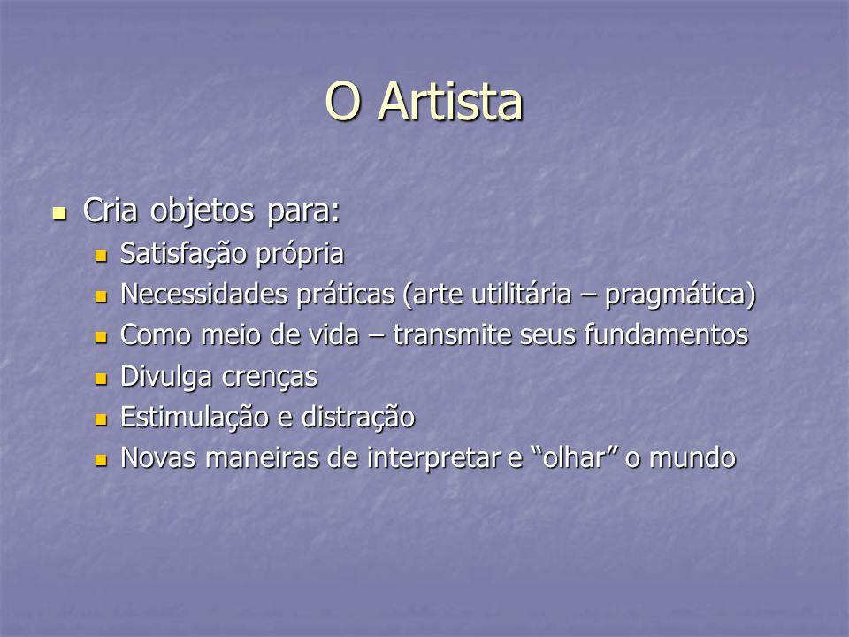 O Artista Cria objetos para: Cria objetos para: Satisfação própria Satisfação própria Necessidades práticas (arte utilitária – pragmática) Necessidade