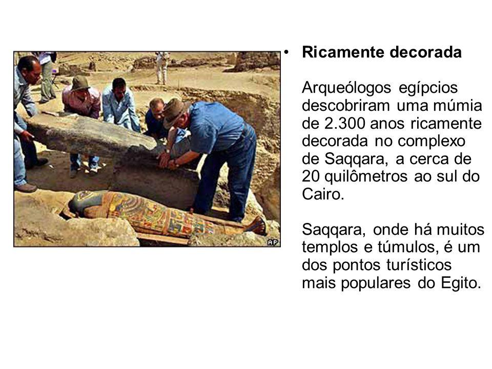 Ricamente decorada Arqueólogos egípcios descobriram uma múmia de 2.300 anos ricamente decorada no complexo de Saqqara, a cerca de 20 quilômetros ao su