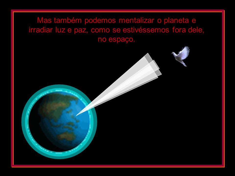 Mas também podemos mentalizar o planeta e irradiar luz e paz, como se estivéssemos fora dele, no espaço.
