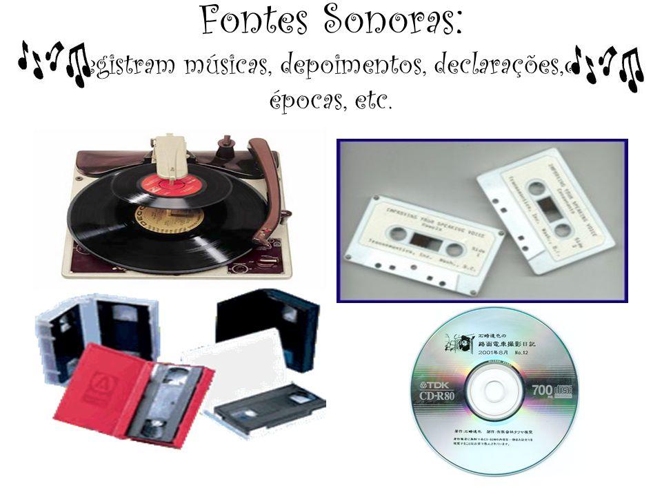 Fontes Sonoras : registram músicas, depoimentos, declarações,de épocas, etc.