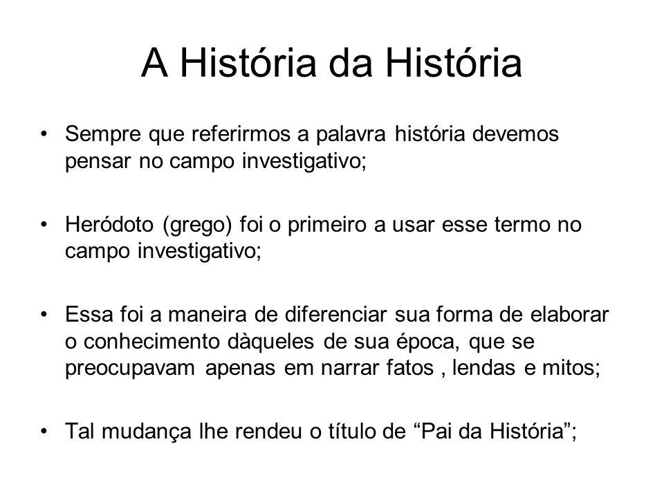 A História da História Sempre que referirmos a palavra história devemos pensar no campo investigativo; Heródoto (grego) foi o primeiro a usar esse ter