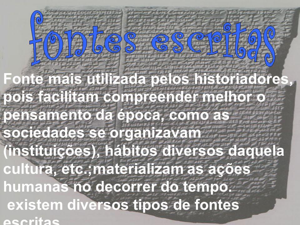 Fonte mais utilizada pelos historiadores, pois facilitam compreender melhor o pensamento da época, como as sociedades se organizavam (instituições), h