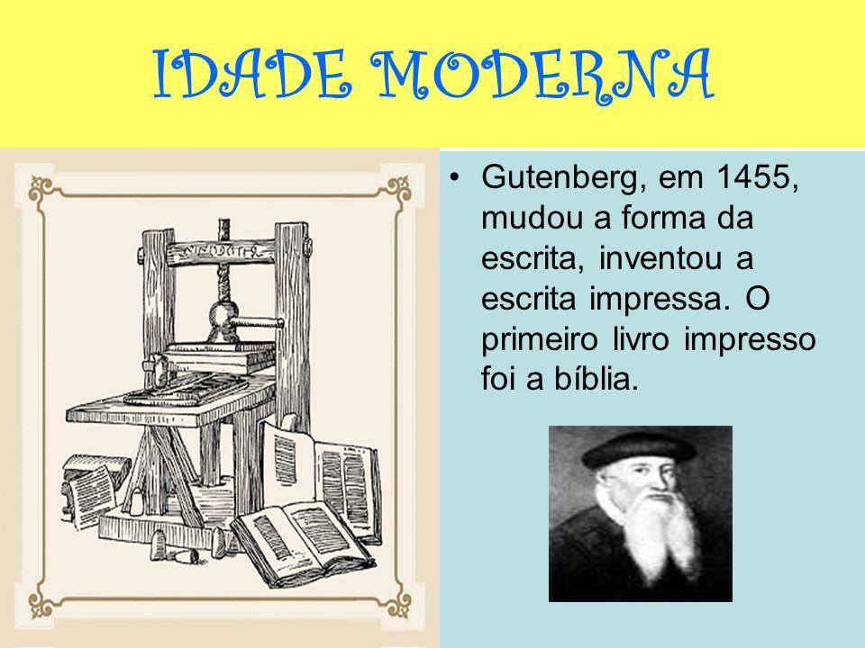 IDADE MODERNA Gutenberg, em 1455, mudou a forma da escrita, inventou a escrita impressa. O primeiro livro impresso foi a bíblia.