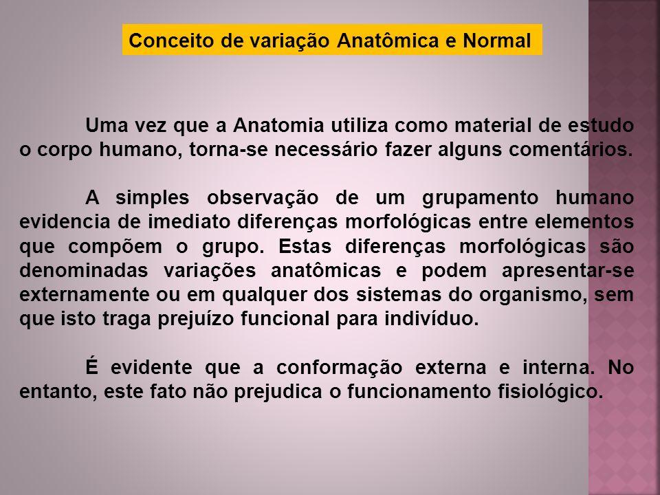 Conceito de variação Anatômica e Normal Uma vez que a Anatomia utiliza como material de estudo o corpo humano, torna-se necessário fazer alguns coment