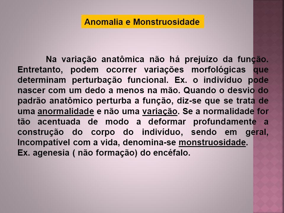 Anomalia e Monstruosidade Na variação anatômica não há prejuízo da função. Entretanto, podem ocorrer variações morfológicas que determinam perturbação