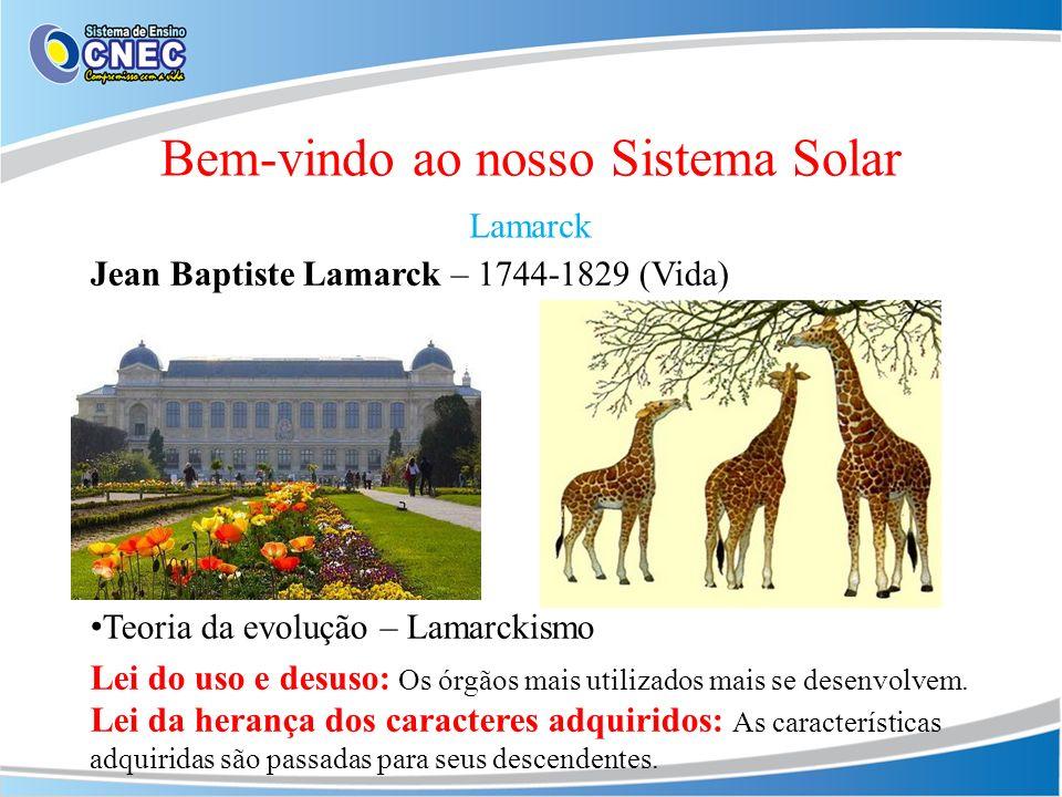 Bem-vindo ao nosso Sistema Solar Lamarck Jean Baptiste Lamarck – 1744-1829 (Vida) Teoria da evolução – Lamarckismo Lei do uso e desuso: Os órgãos mais