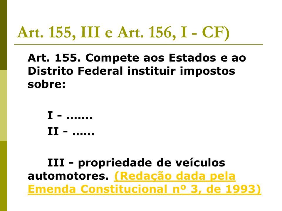 Art. 155, III e Art. 156, I - CF) Art. 155. Compete aos Estados e ao Distrito Federal instituir impostos sobre: I -....... II -...... III - propriedad