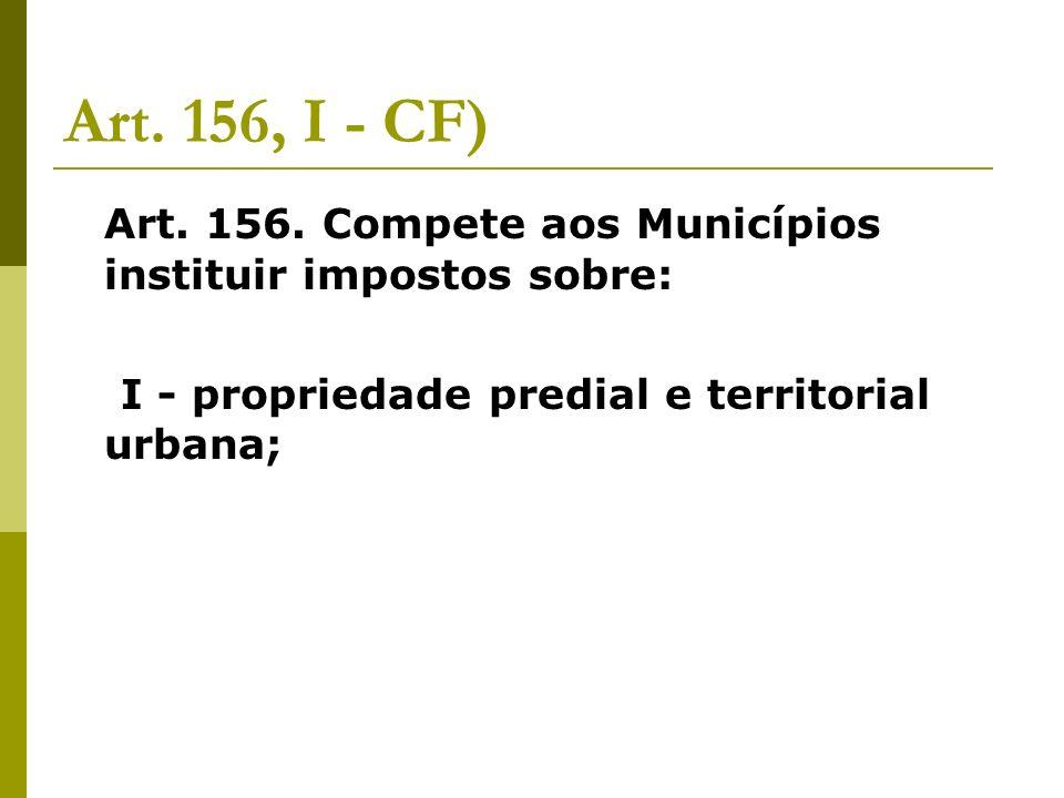 Art. 156, I - CF) Art. 156. Compete aos Municípios instituir impostos sobre: I - propriedade predial e territorial urbana;