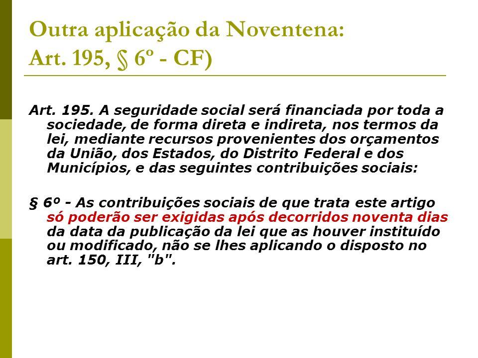 Outra aplicação da Noventena: Art. 195, § 6º - CF) Art.