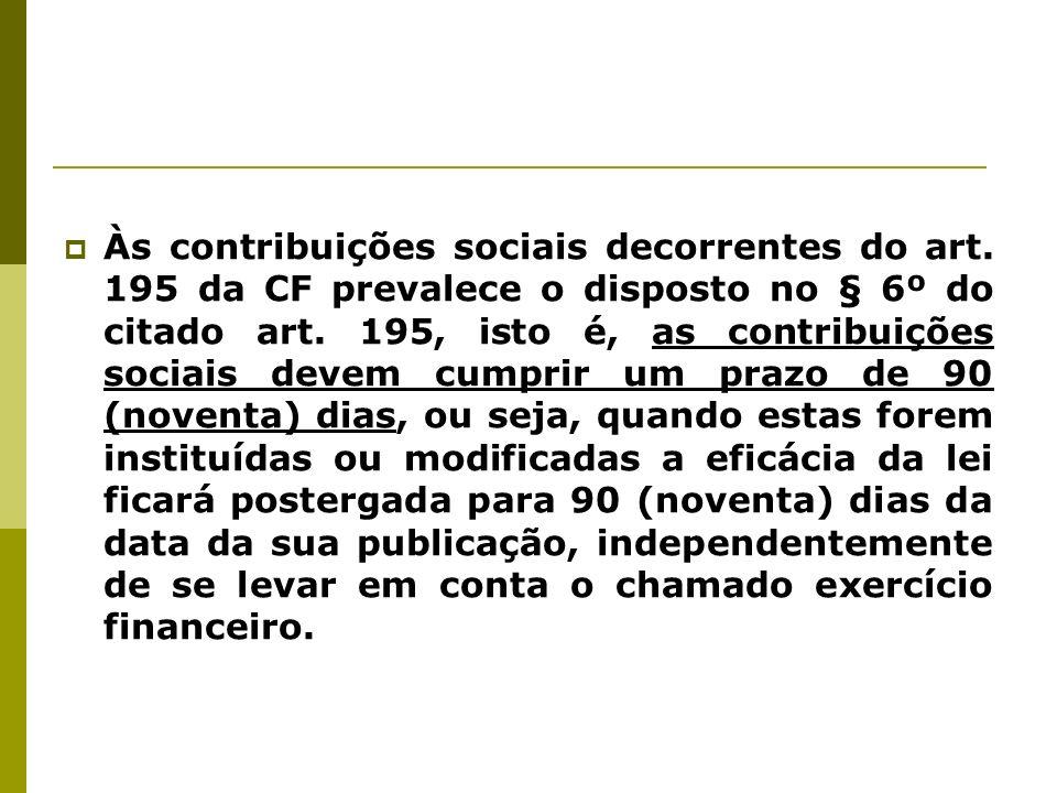 Às contribuições sociais decorrentes do art. 195 da CF prevalece o disposto no § 6º do citado art. 195, isto é, as contribuições sociais devem cumprir