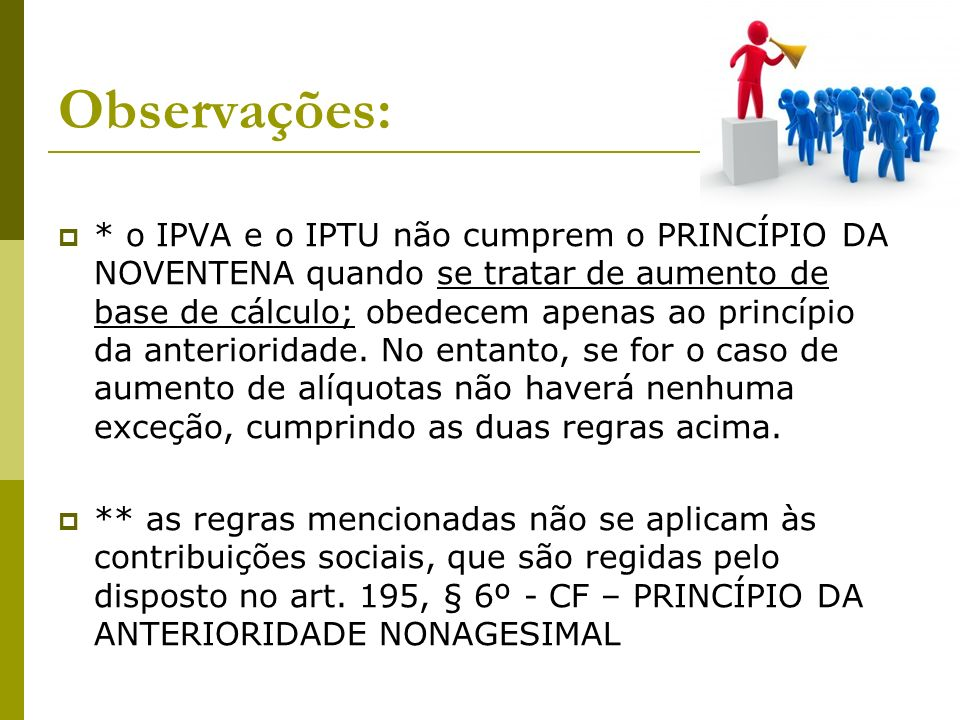 Observações: * o IPVA e o IPTU não cumprem o PRINCÍPIO DA NOVENTENA quando se tratar de aumento de base de cálculo; obedecem apenas ao princípio da anterioridade.